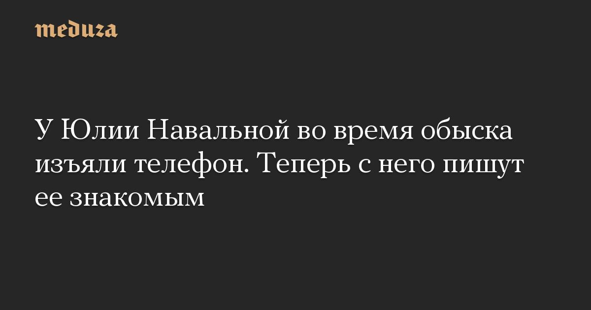 УЮлии Навальной вовремя обыска изъяли телефон. Теперь снего пишут еезнакомым