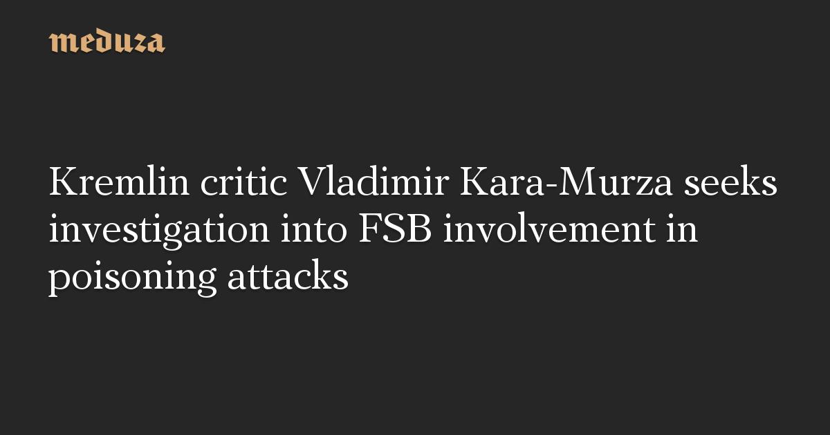 Kremlin critic Vladimir Kara-Murza seeks investigation into FSB involvement in poisoning attacks