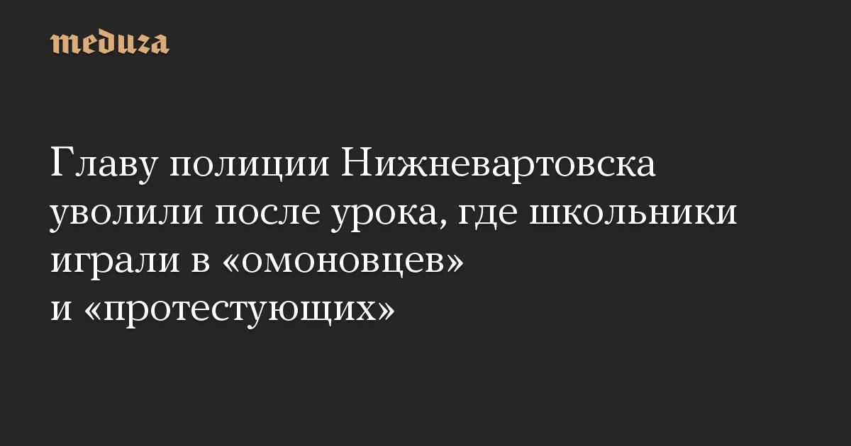 Главу полиции Нижневартовска уволили после урока, где школьники играли в омоновцев и протестующих