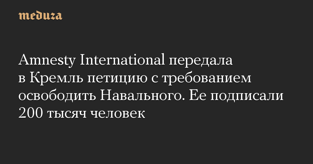 Amnesty International передала вКремль петицию стребованием освободить Навального. Ееподписали 200 тысяч человек