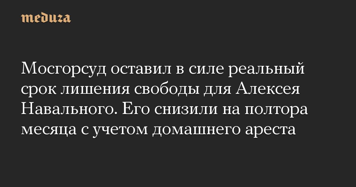 Мосгорсуд оставил в силе реальный срок лишения свободы для Алексея Навального. Его снизили на полтора месяца с учетом домашнего ареста