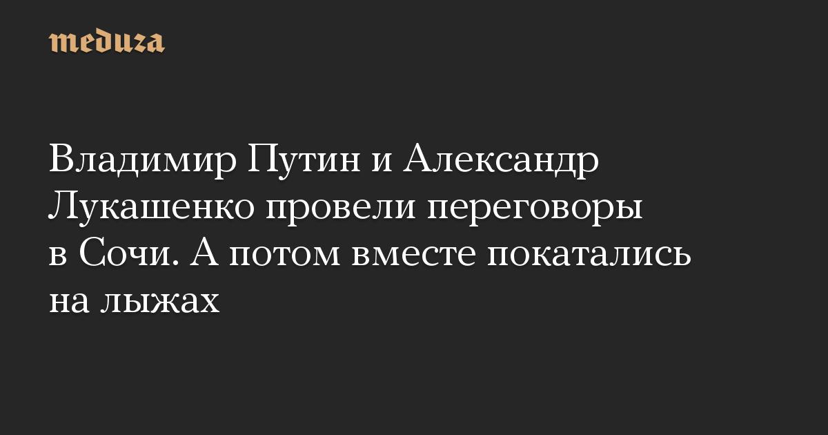 Владимир Путин и Александр Лукашенко провели переговоры в Сочи. А потом вместе покатались на лыжах