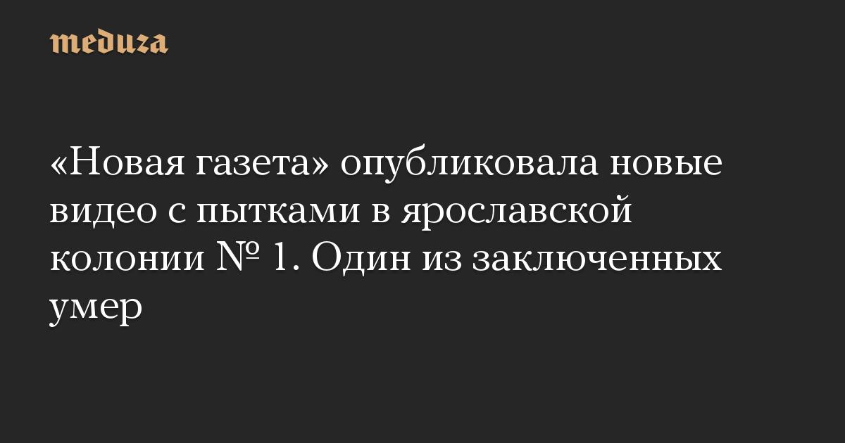 Новая газета опубликовала новые видео с пытками в ярославской колонии  1. Один из заключенных умер