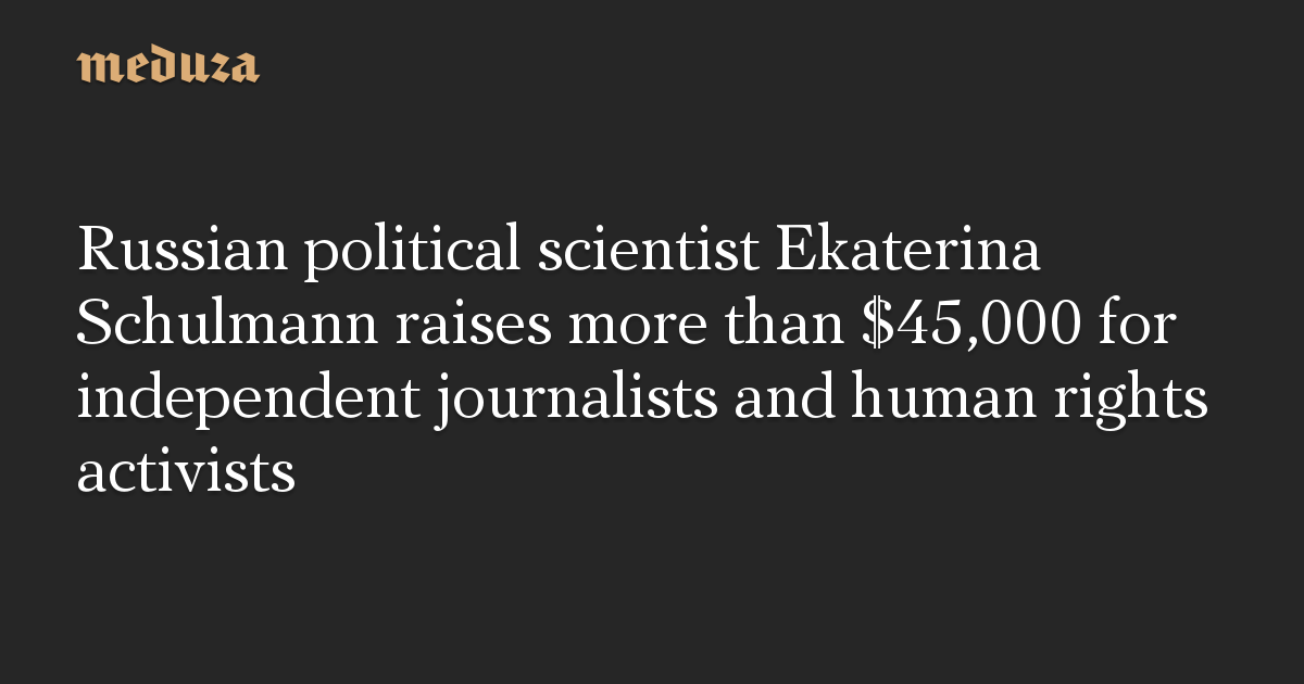 Russian political scientist Ekaterina Schulmann raises more than $45,000 for independent journalists and human rights activists