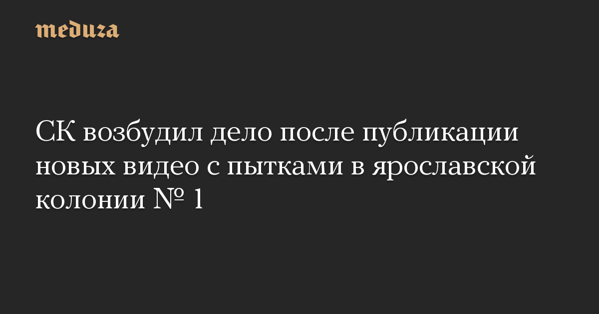 СК возбудил дело после публикации новых видео с пытками в ярославской колонии  1