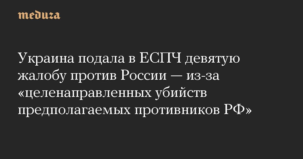 Украина подала в ЕСПЧ девятую жалобу против России  из-за целенаправленных убийств предполагаемых противников РФ