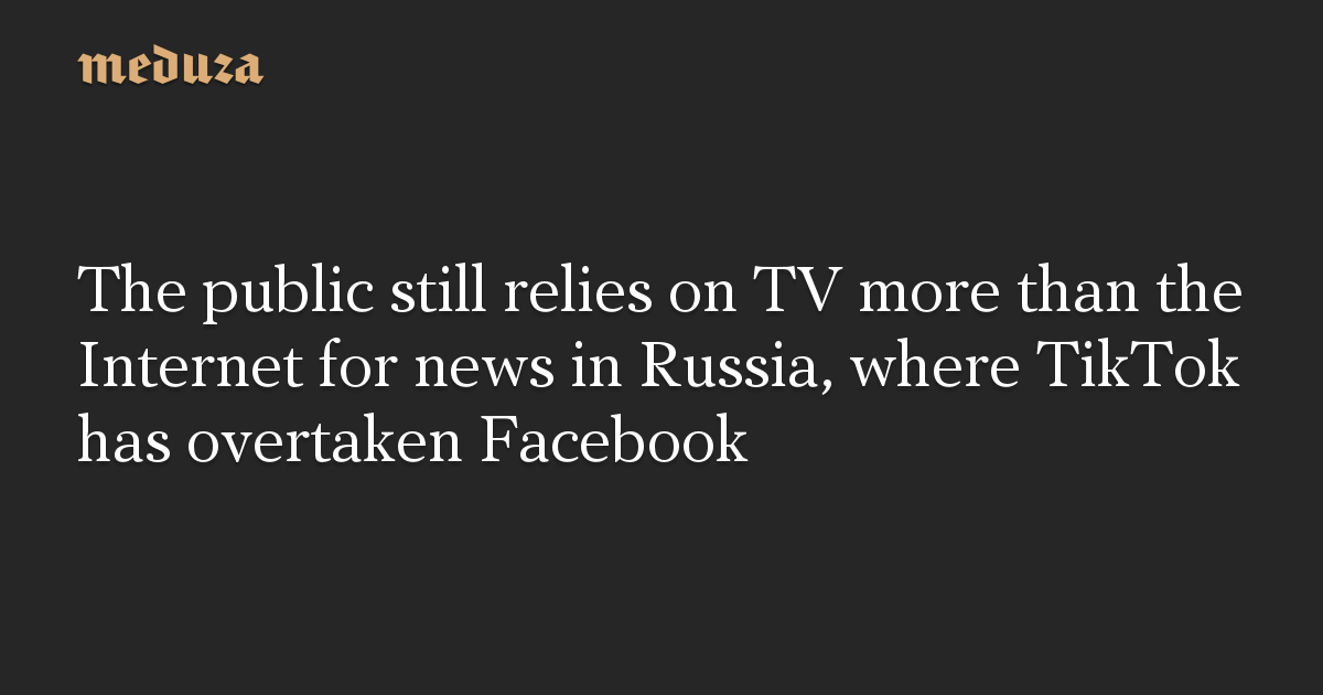 The public still relies on TV more than the Internet for news in Russia, where TikTok has overtaken Facebook
