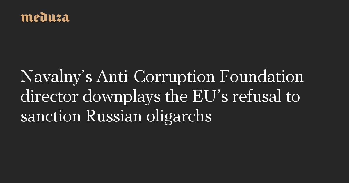 Navalny's Anti-Corruption Foundation director downplays the EU's refusal to sanction Russian oligarchs