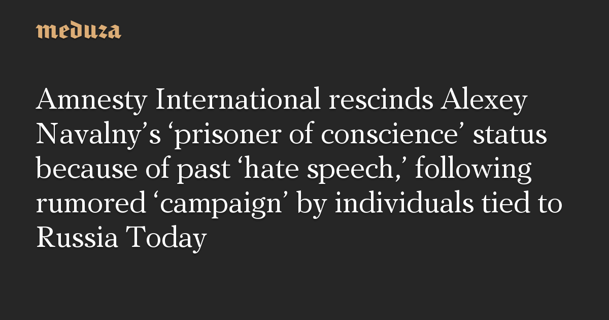 Amnesty International rescinds Alexey Navalny's 'prisoner of conscience' status because of past 'hate speech,' following rumored 'campaign' by individuals tied to Russia Today