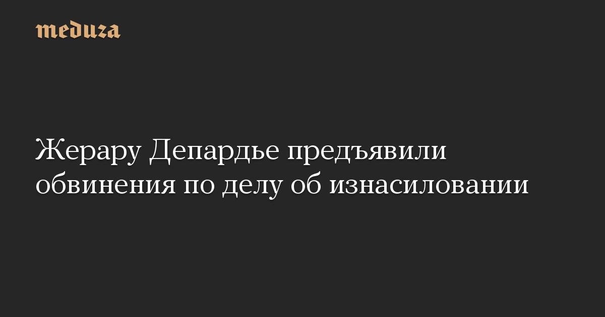 Жерару Депардье предъявили обвинения по делу об изнасиловании