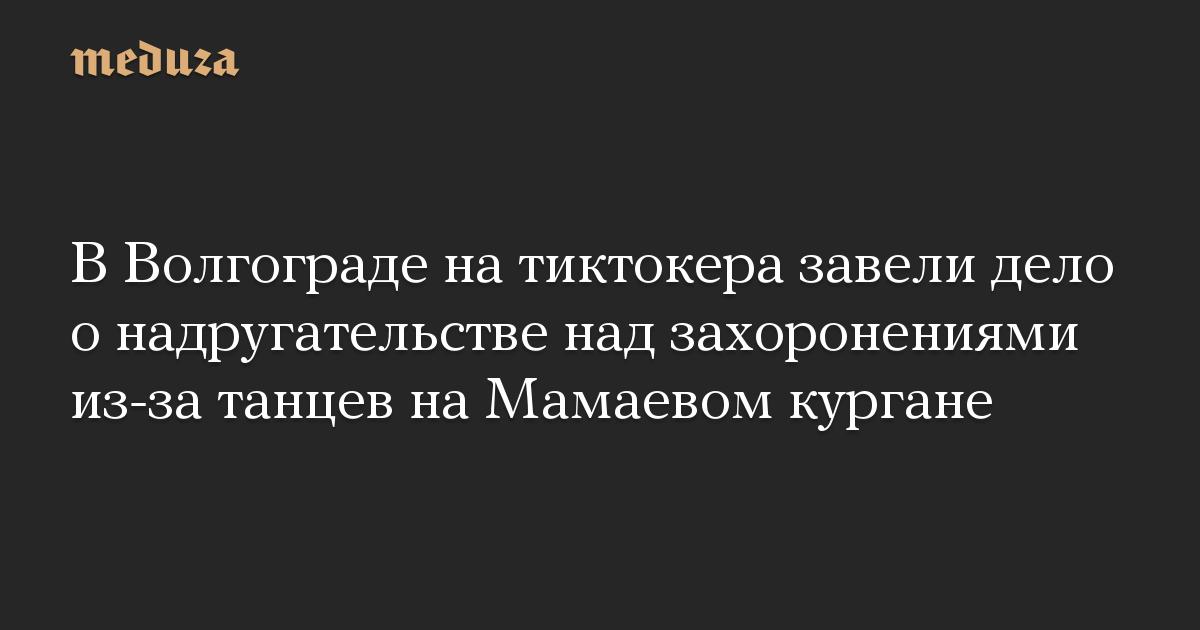 В Волгограде на тиктокера завели дело о надругательстве над захоронениями из-за танцев на Мамаевом кургане