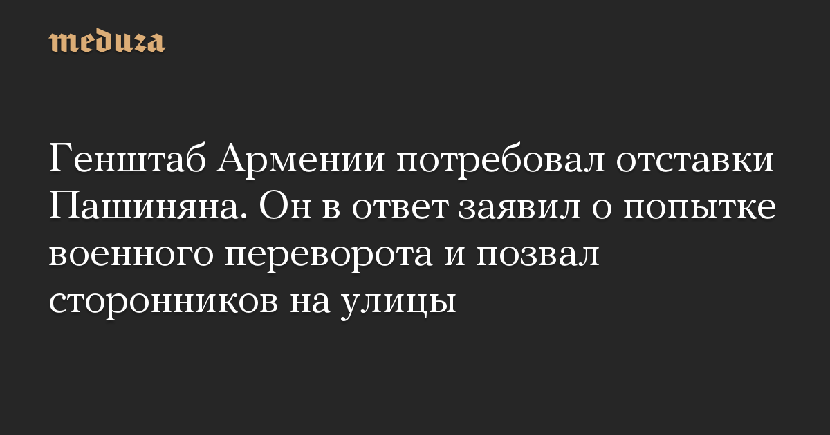 Генштаб Армении потребовал отставки Пашиняна. Он в ответ заявил о попытке военного переворота и позвал сторонников на улицы