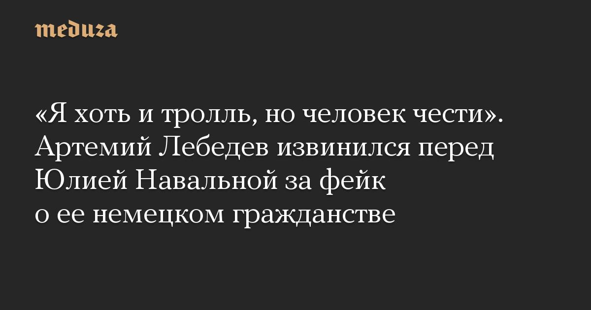 «Яхоть итролль, ночеловек чести». Артемий Лебедев извинился перед Юлией Навальной зафейк оеенемецком гражданстве