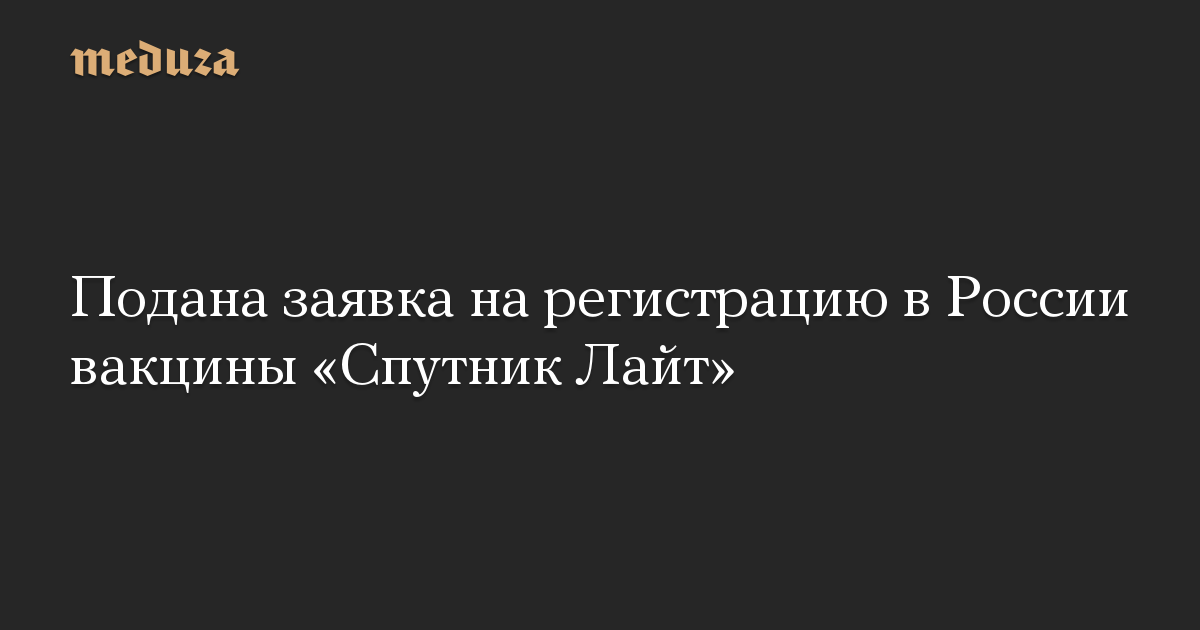 Подана заявка на регистрацию в России вакцины Спутник Лайт
