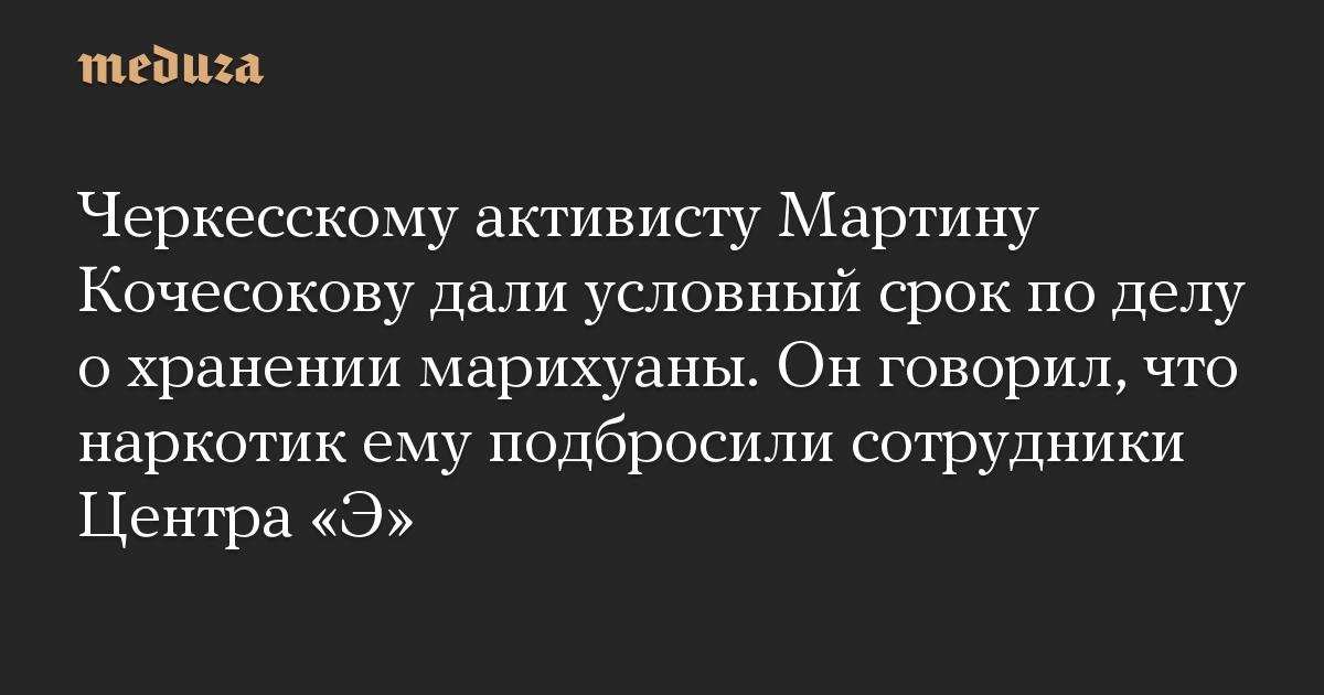 Черкесскому активисту Мартину Кочесокову дали условный срок по делу о хранении марихуаны. Он говорил, что наркотик ему подбросили сотрудники Центра Э