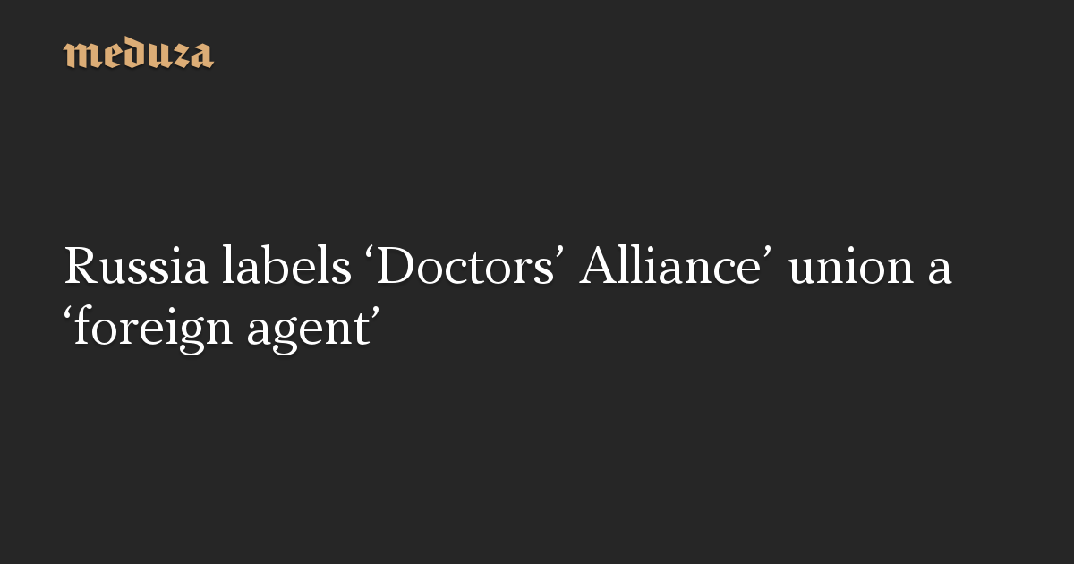 Russia labels 'Doctors' Alliance' union a 'foreign agent'