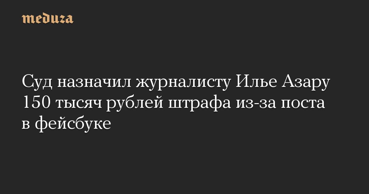 Суд назначил журналисту Илье Азару 150 тысяч рублей штрафа из-за поста в фейсбуке