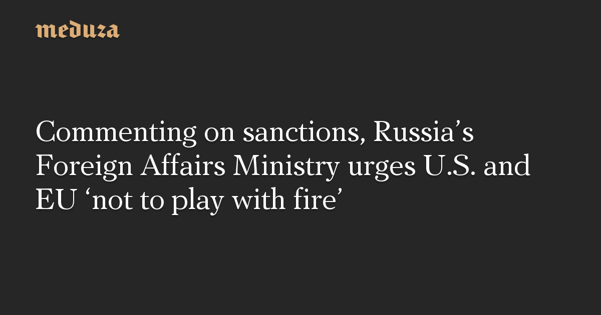 Commenting on sanctions, Russia's Foreign Affairs Ministry urges U.S. and EU 'not to play with fire'