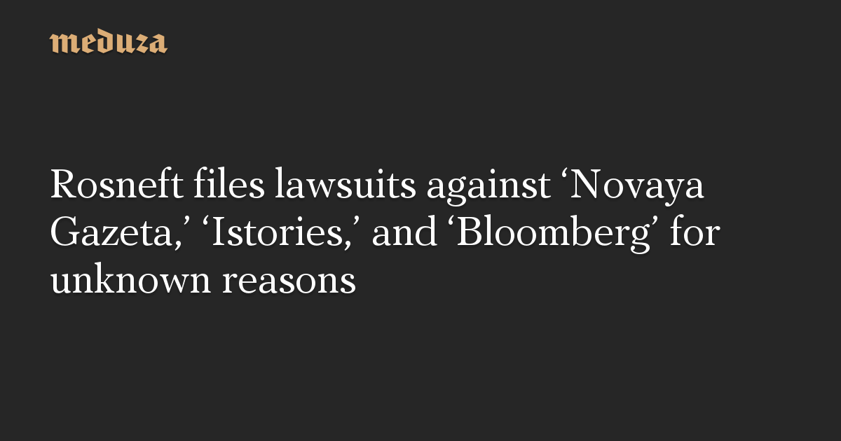 Rosneft files lawsuits against 'Novaya Gazeta,' 'Istories,' and 'Bloomberg' for unknown reasons
