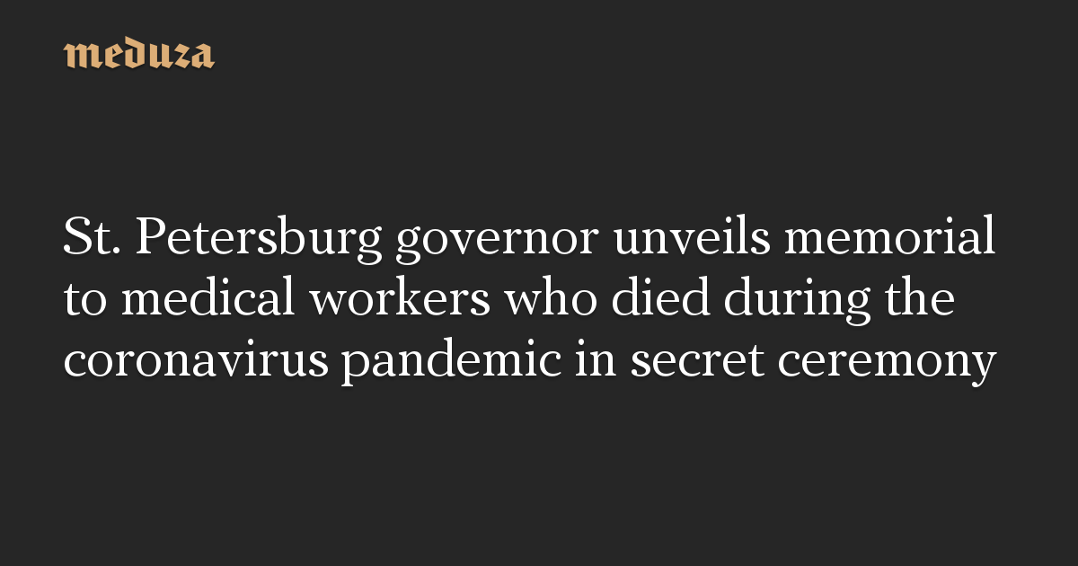 St. Petersburg governor unveils memorial to medical workers who died during the coronavirus pandemic in secret ceremony