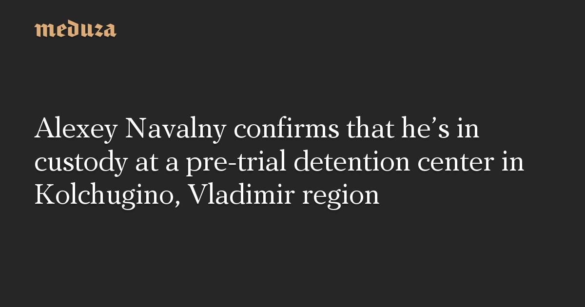 Alexey Navalny confirms that he's in custody at a pre-trial detention center in Kolchugino, Vladimir region