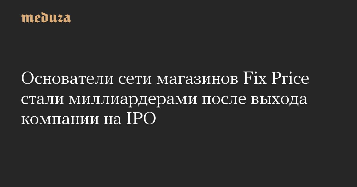 Основатели сети магазинов Fix Price стали миллиардерами после выхода компании на IPO