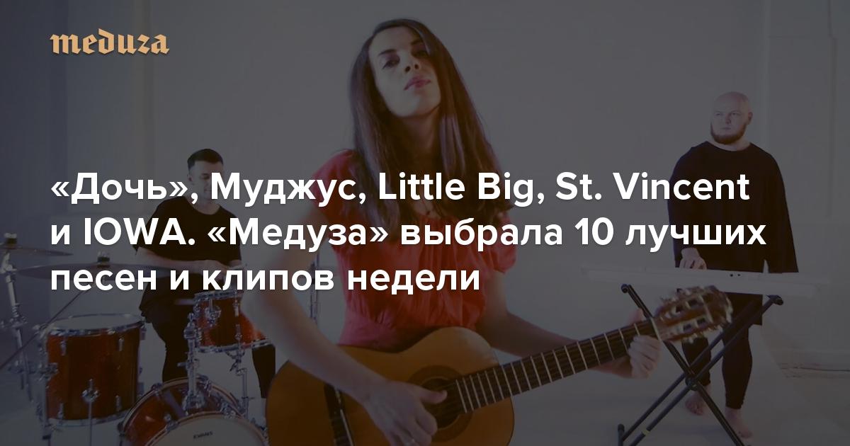 «Дочь», Муджус, Little Big, St. Vincent иIOWA. «Медуза» выбрала 10 лучших песен иклипов недели