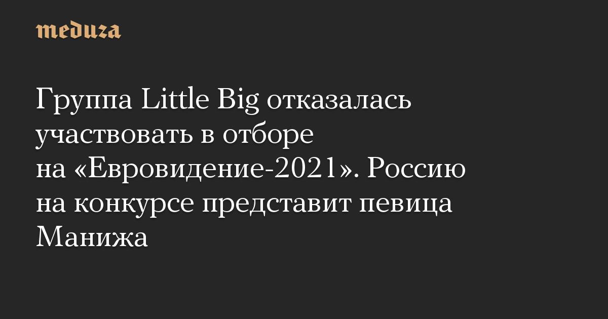Группа Little Big отказалась участвовать вотборе на«Евровидение-2021». Россию наконкурсе представит певица Манижа