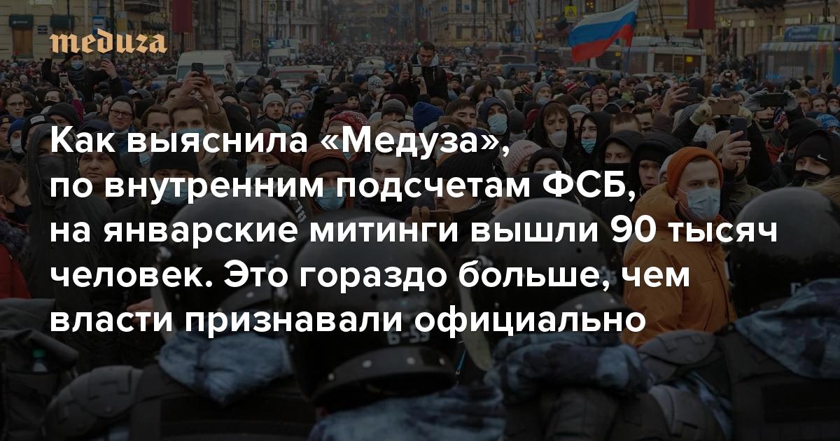Как выяснила «Медуза», повнутренним подсчетам ФСБ, наянварские митинги вышли 90 тысяч человек. Это гораздо больше, чем власти признавали официально