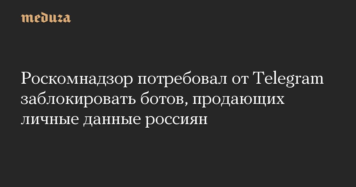 Роскомнадзор потребовал отTelegram заблокировать ботов, продающих личные данные россиян