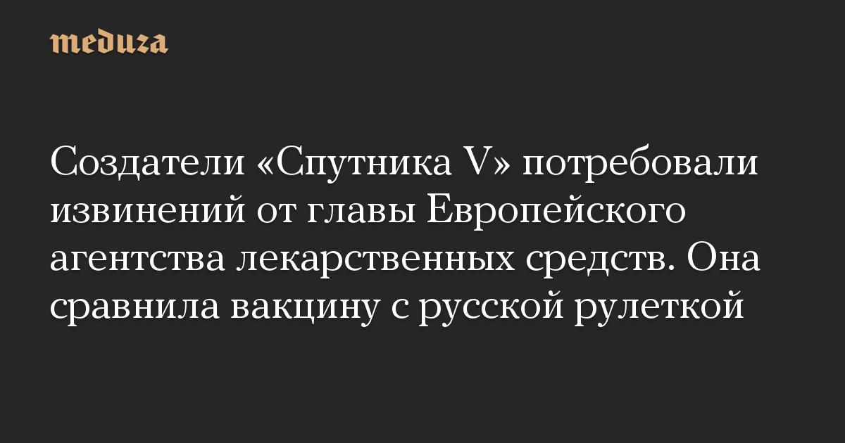 Создатели «Спутника V» потребовали извинений отглавы Европейского агентства лекарственных средств. Она сравнила вакцину срусской рулеткой