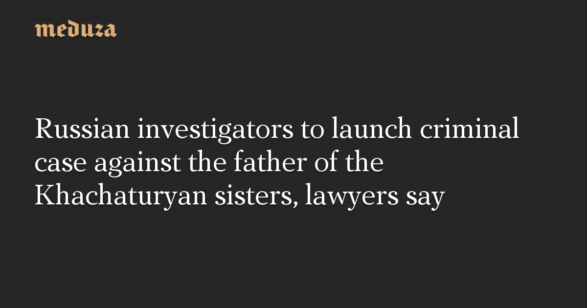 Russian investigators to launch criminal case against the father of the Khachaturyan sisters, lawyers say
