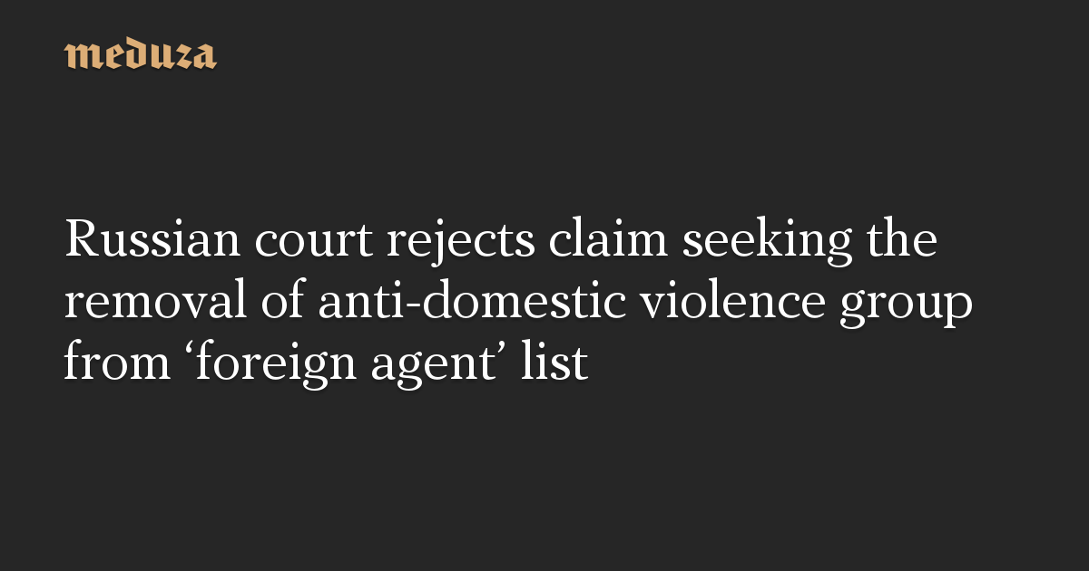 Russian court rejects claim seeking the removal of anti-domestic violence group from 'foreign agent' list