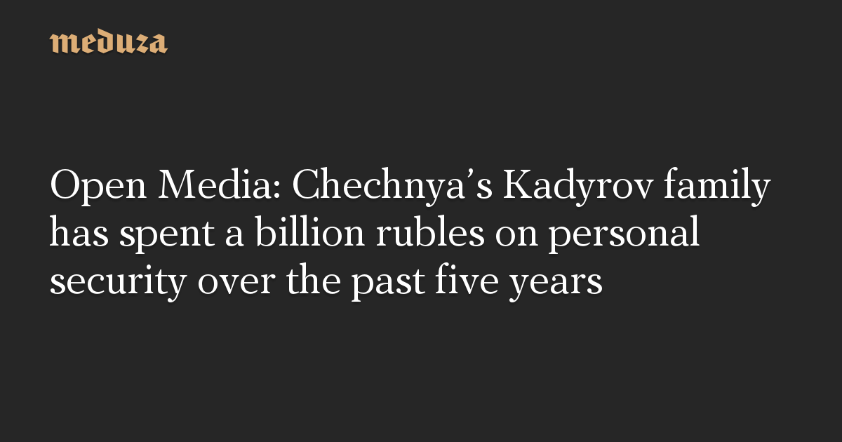 Open Media: Chechnya's Kadyrov family has spent a billion rubles on personal security over the past five years