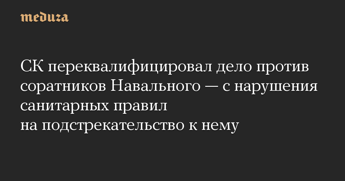 СК переквалифицировал дело против соратников Навального  с нарушения санитарных правил на подстрекательство к нему