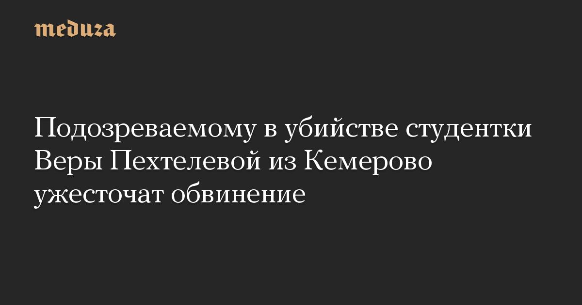 Подозреваемому в убийстве студентки Веры Пехтелевой из Кемерово ужесточат обвинение