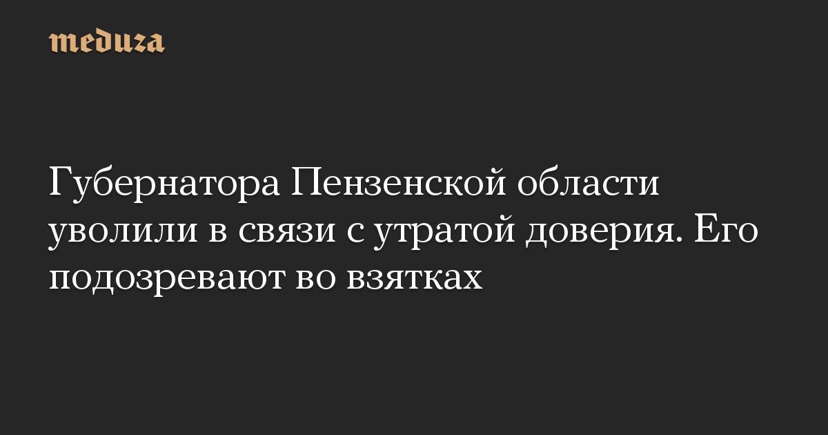 Губернатора Пензенской области уволили в связи с утратой доверия. Его подозревают во взятках