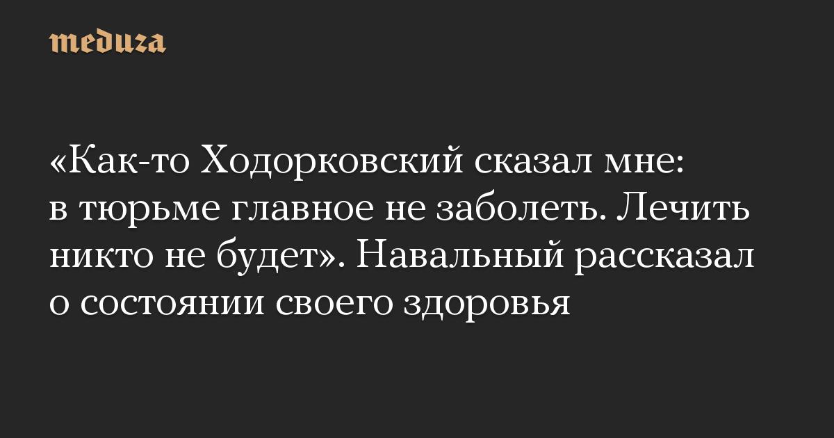 Как-то Ходорковский сказал мне: в тюрьме главное не заболеть. Лечить никто не будет. Навальный рассказал о состоянии своего здоровья
