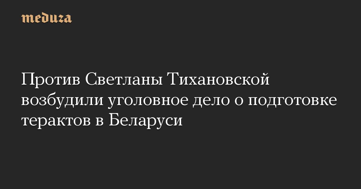 Против Светланы Тихановской возбудили уголовное дело о подготовке терактов в Беларуси