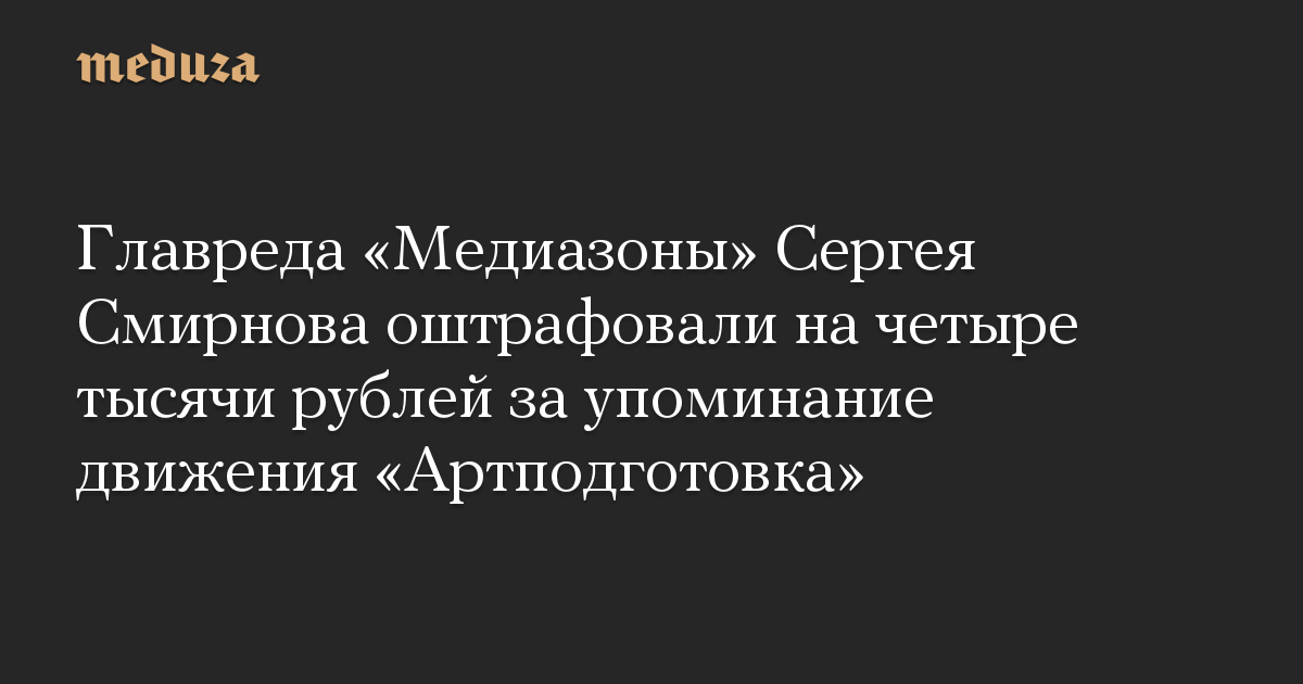 Главреда Медиазоны Сергея Смирнова оштрафовали на четыре тысячи рублей за упоминание движения Артподготовка