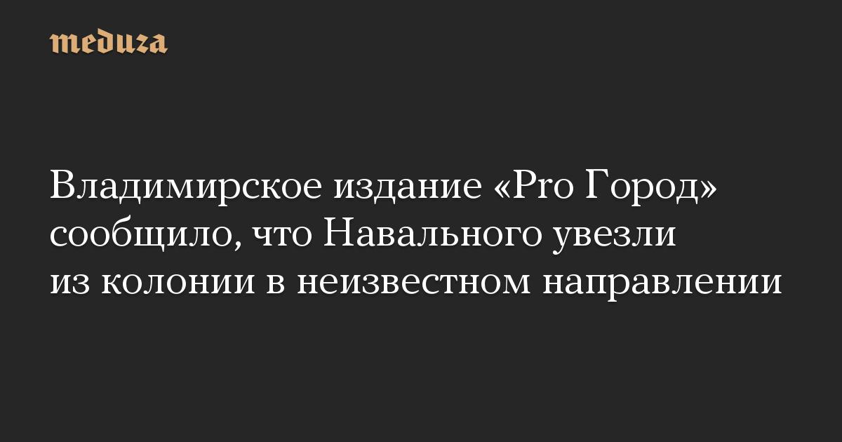 Владимирское издание Pro Город сообщило, что Навального увезли из колонии в неизвестном направлении