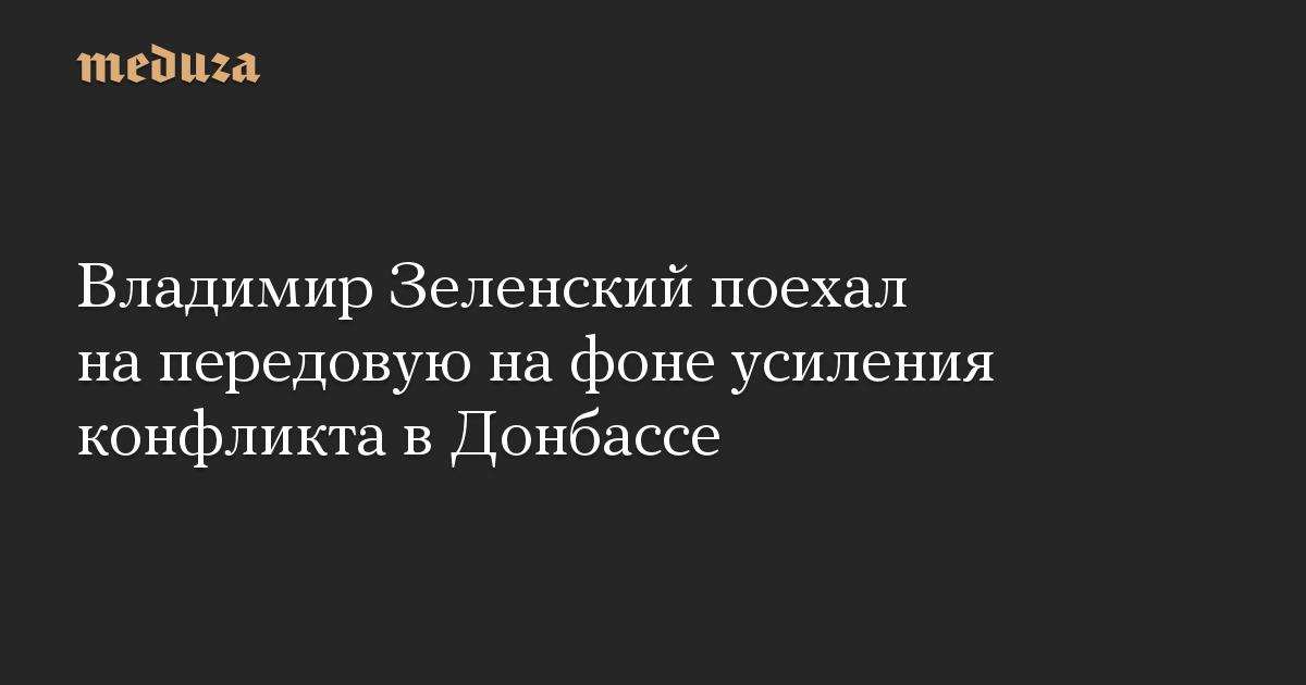 Владимир Зеленский поехал на передовую на фоне усиления конфликта в Донбассе