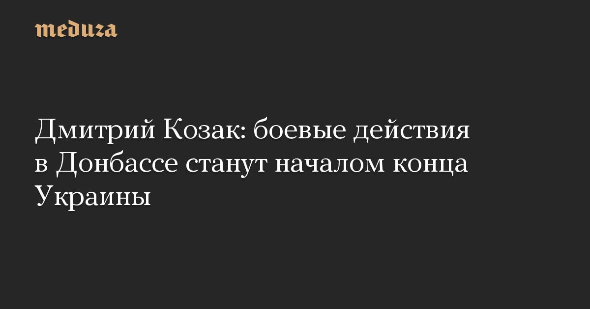 Дмитрий Козак: боевые действия в Донбассе станут началом конца Украины