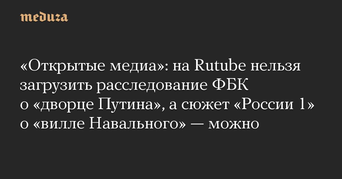 Открытые медиа: на Rutube нельзя загрузить расследование ФБК о дворце Путина, а сюжет России 1 о вилле Навального  можно