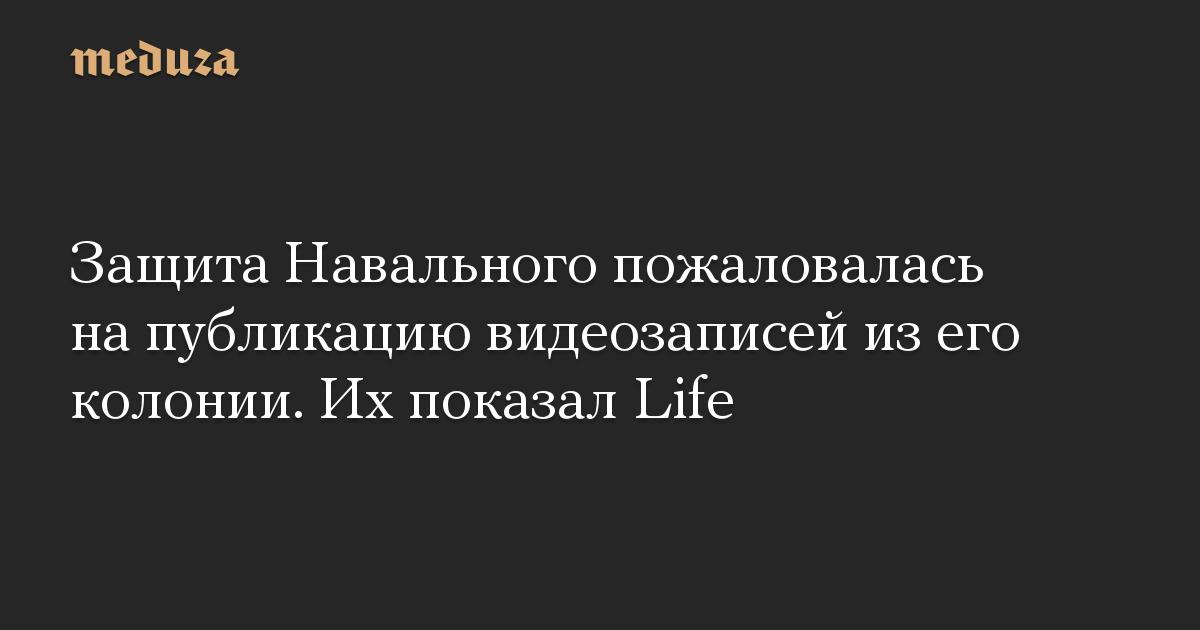 Защита Навального пожаловалась на публикацию видеозаписей из его колонии. Их показал Life
