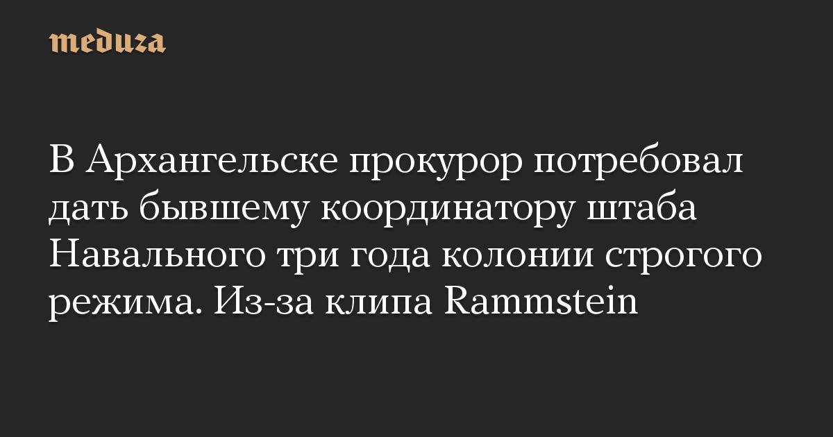 В Архангельске прокурор потребовал дать бывшему координатору штаба Навального три года колонии строгого режима. Из-за клипа Rammstein