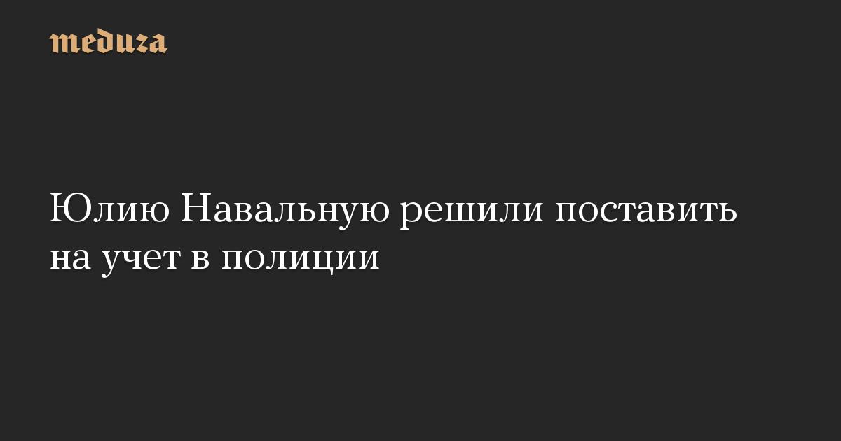 Юлию Навальную решили поставить на учет в полиции