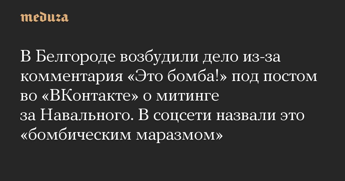 В Белгороде возбудили дело из-за комментария Это бомба! под постом во ВКонтакте о митинге за Навального. В соцсети назвали это бомбическим маразмом