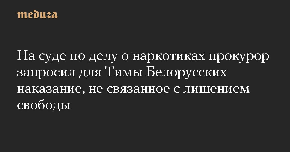 На суде по делу о наркотиках прокурор запросил для Тимы Белорусских наказание, не связанное с лишением свободы