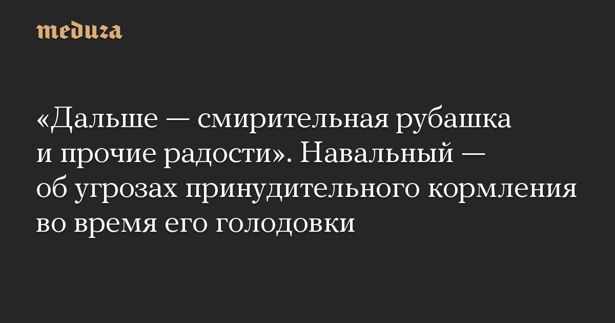 Дальше  смирительная рубашка и прочие радости. Навальный  об угрозах принудительного кормления во время его голодовки